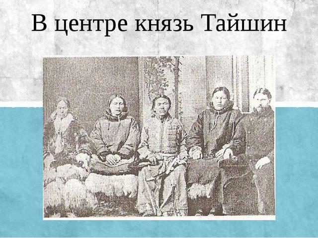 В центре князь Тайшин