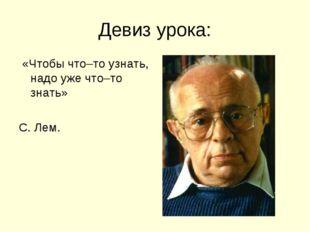 Девиз урока: «Чтобы что–то узнать, надо уже что–то знать» С. Лем.