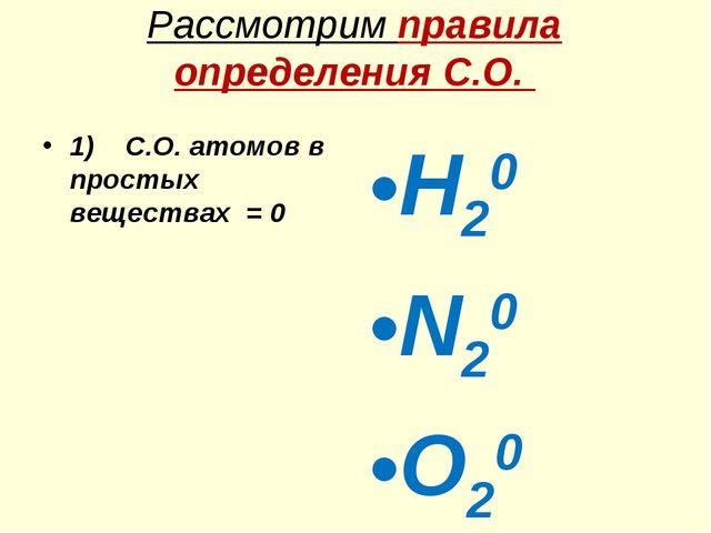Рассмотрим правила определения С.О. 1) С.O. атомов в простых веществах = 0 H2...