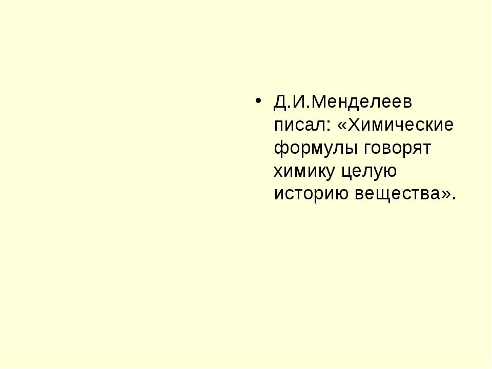 Д.И.Менделеев писал: «Химические формулы говорят химику целую историю веществ...