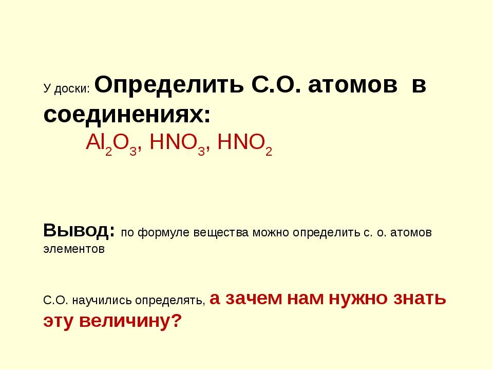 У доски: Определить С.О. атомов в соединениях: Al2O3, HNO3, HNO2 Вывод: по фо...