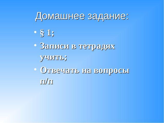 Домашнее задание: § 1; Записи в тетрадях учить; Отвечать на вопросы п/п