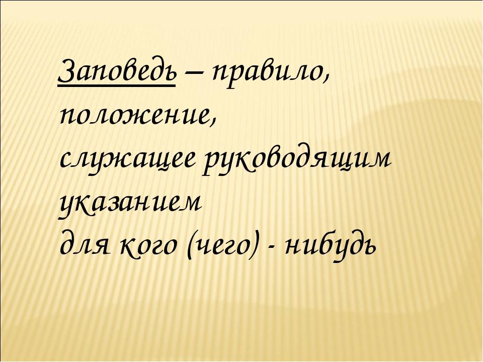 Заповедь – правило, положение, служащее руководящим указанием для кого (чего)...
