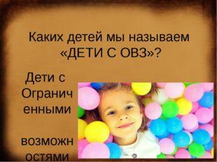 Каких детей мы называем  «ДЕТИ С ОВЗ»? Дети с  Ограниченными  возможностям