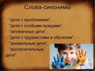 """Слова-синонимы """"дети с проблемами"""",  """"дети с особыми нуждами"""