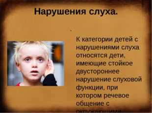 Нарушения слуха.  К категории детей с нарушениями слуха относятся дети
