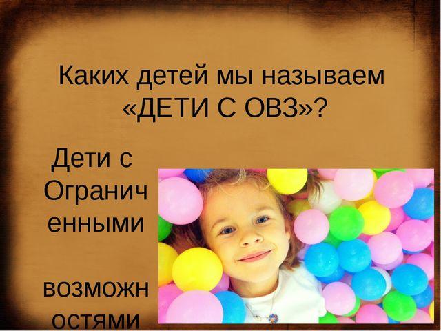 Каких детей мы называем  «ДЕТИ С ОВЗ»? Дети с  Ограниченными  возможностям...