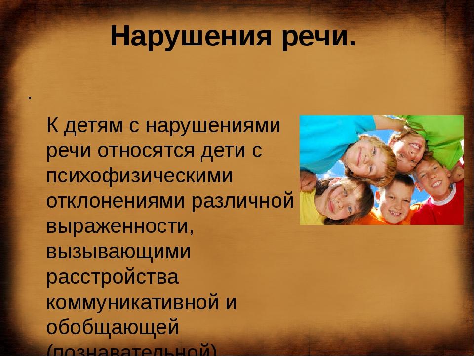 Нарушения речи.  К детям с нарушениями речи относятся дети с психофизи...