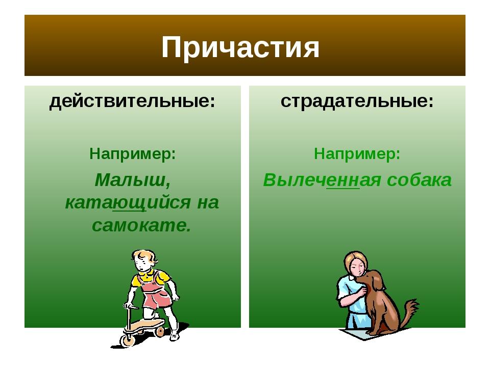 Причастия действительные: Например: Малыш, катающийся на самокате. страдатель...