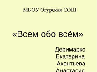 «Всем обо всём» Деримарко Екатерина Акентьева Анастасия Чебураев Максим Аксар
