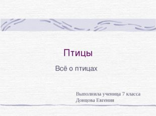 Птицы Всё о птицах Выполнила ученица 7 класса Донцова Евгения