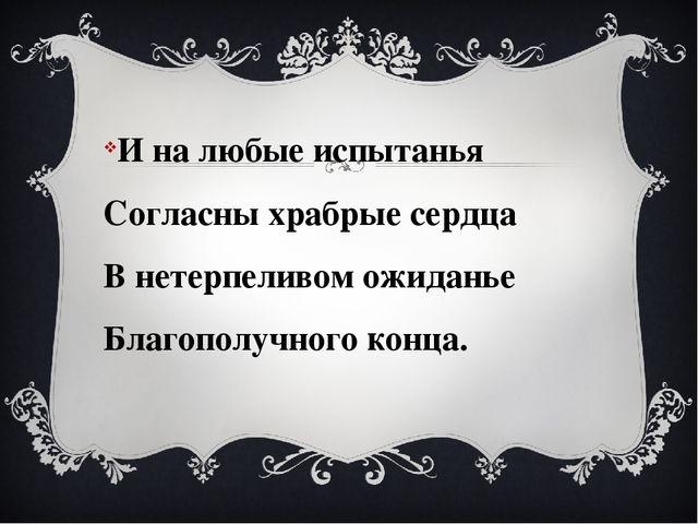 И на любые испытанья Согласны храбрые сердца В нетерпеливом ожиданье Благопол...