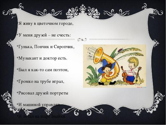 Я живу в цветочном городе, У меня друзей – не счесть: Гунька, Пончик и Сиропч...