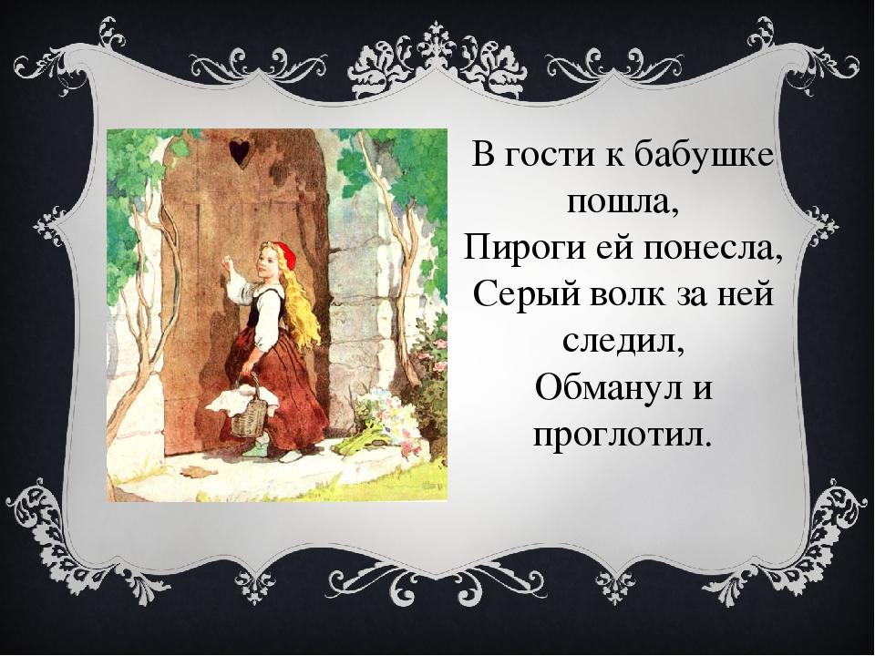 В гости к бабушке пошла, Пироги ей понесла, Серый волк за ней следил, Обманул...