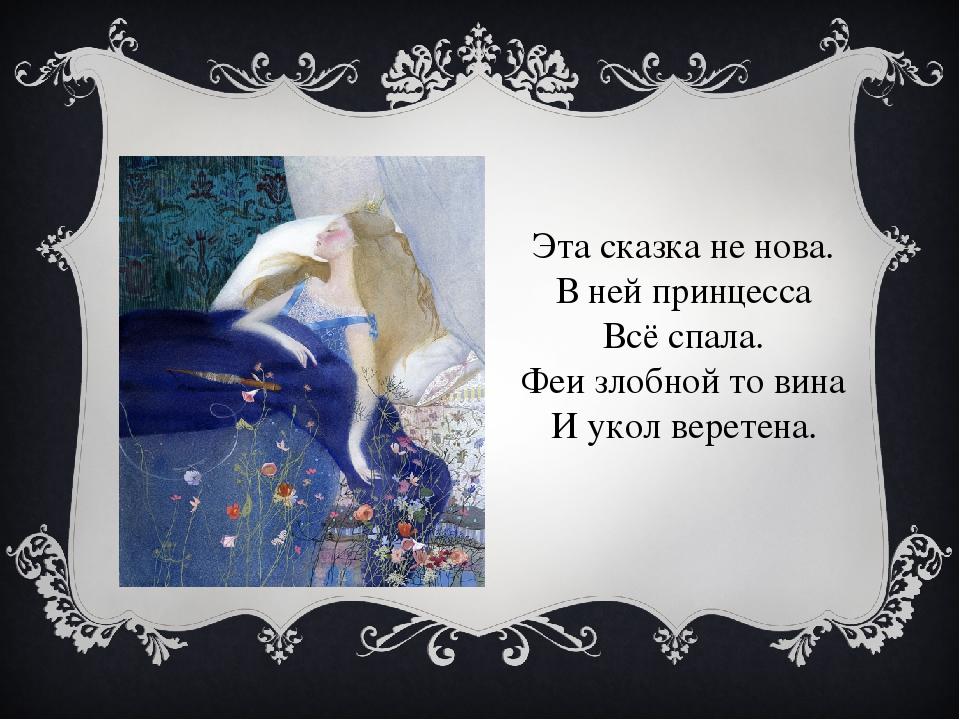 Эта сказка не нова. В ней принцесса Всё спала. Феи злобной то вина И укол вер...