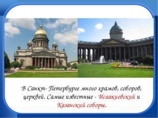 В Санкт- Петербурге много храмов, соборов, церквей. Самые известные - Исааки