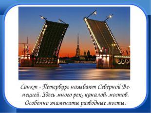 Санкт - Петербург называют Северной Ве- нецией. Здесь много рек, каналов, мос