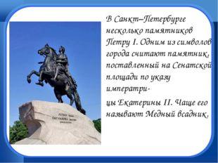 В Санкт–Петербурге несколько памятников Петру I. Одним из символов города сч