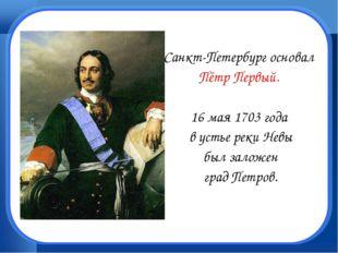 Санкт-Петербург основал Пётр Первый. 16 мая 1703 года в устье реки Невы был з