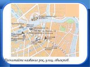 Прочитайте название рек, улиц, объектов.