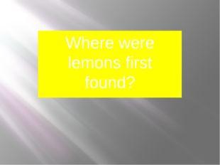 Where were lemons first found? I