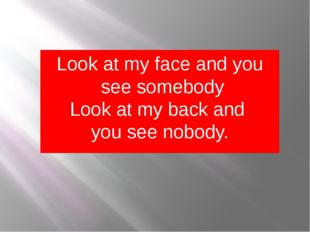 Look at my face and you see somebody Look at my back and you see nobody.