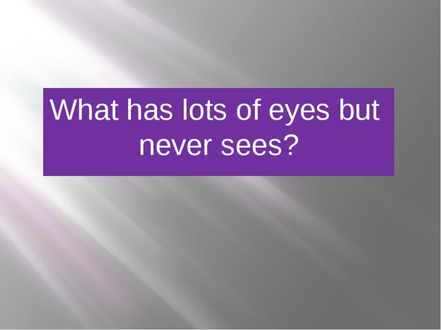 What has lots of eyes but never sees?
