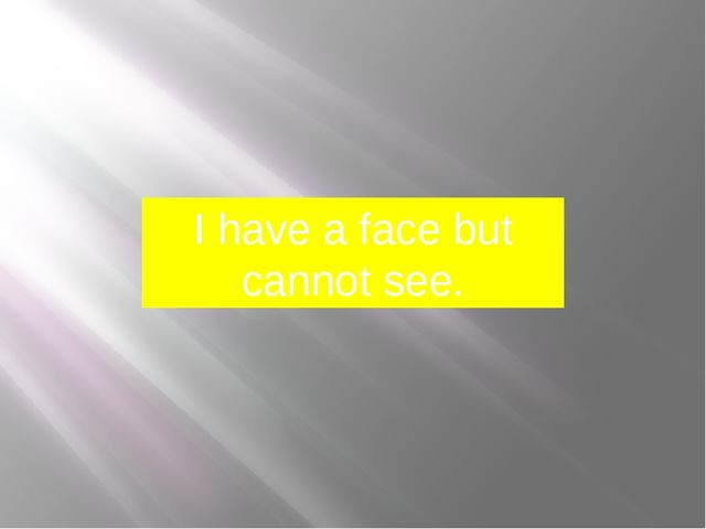 I have a face but cannot see.