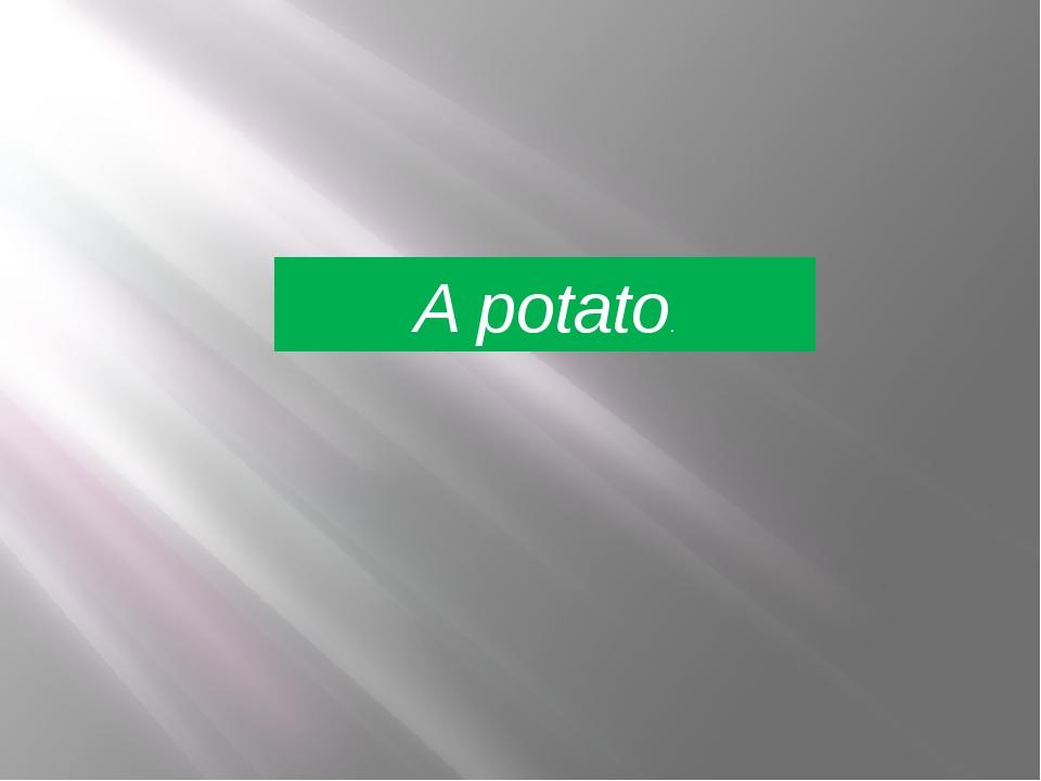 A potato.
