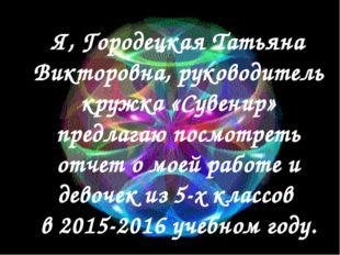 Я, Городецкая Татьяна Викторовна, руководитель кружка «Сувенир» предлагаю по