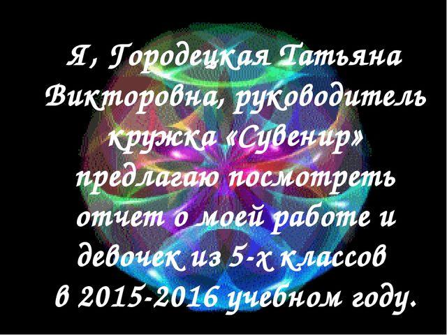 Я, Городецкая Татьяна Викторовна, руководитель кружка «Сувенир» предлагаю по...