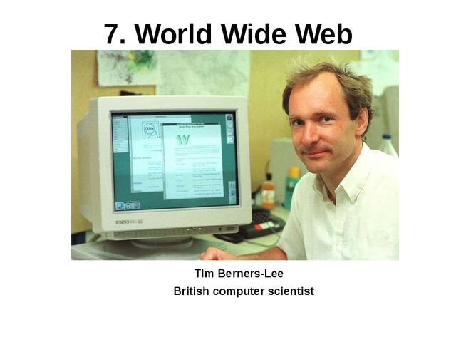7. World Wide Web British computer scientist Tim Berners-Lee