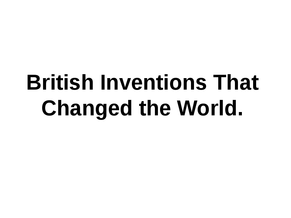 British Inventions That Changed the World.
