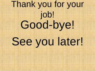 Thank you for your job! Good-bye! See you later!
