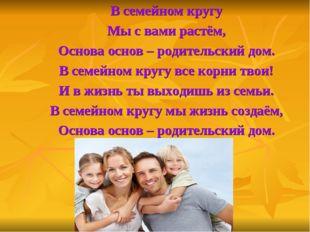 В семейном кругу Мы с вами растём, Основа основ – родительский дом. В семейн
