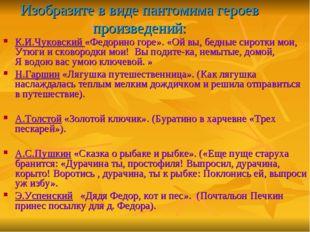Изобразите в виде пантомима героев произведений: К.И.Чуковский «Федорино горе