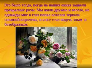 Это было тогда, когда на наших окнах зацвели прекрасные розы. Мы жили дружно