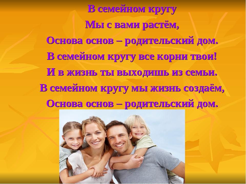 В семейном кругу Мы с вами растём, Основа основ – родительский дом. В семейн...