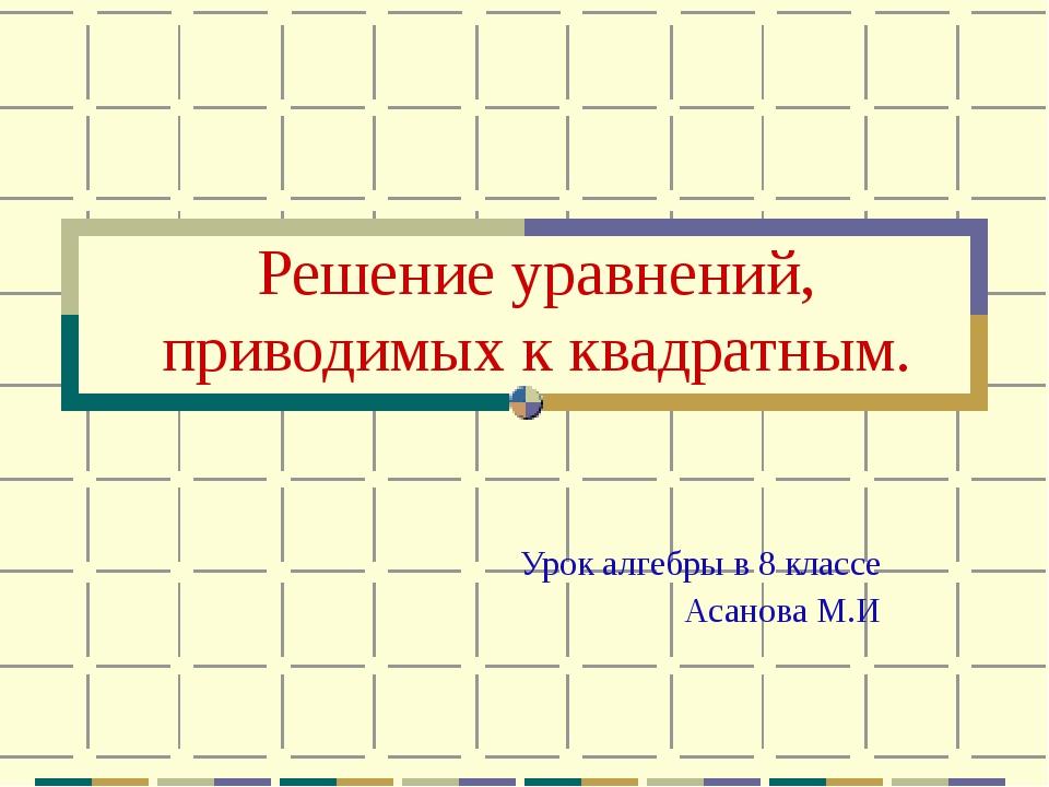 Решение уравнений, приводимых к квадратным. Урок алгебры в 8 классе Асанова М.И