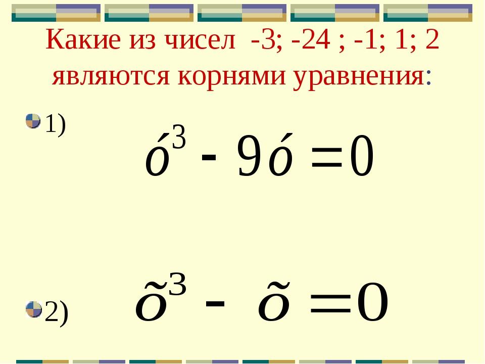 Какие из чисел -3; -24 ; -1; 1; 2 являются корнями уравнения: 1) 2)