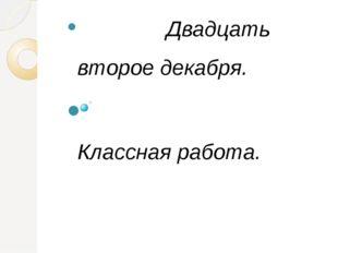 Двадцать второе декабря. Классная работа. Русский язык в умелых руках и в оп