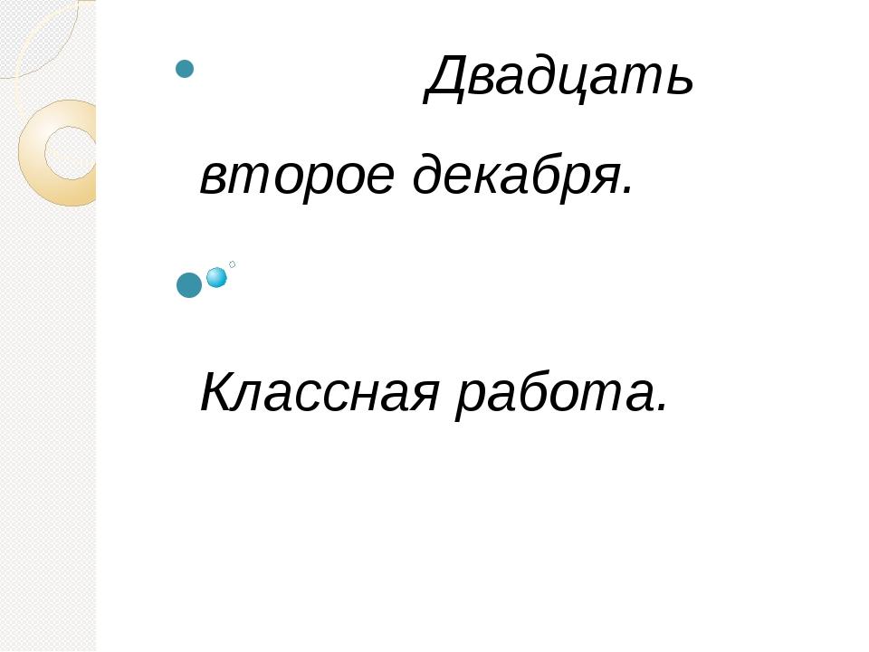 Двадцать второе декабря. Классная работа. Русский язык в умелых руках и в оп...