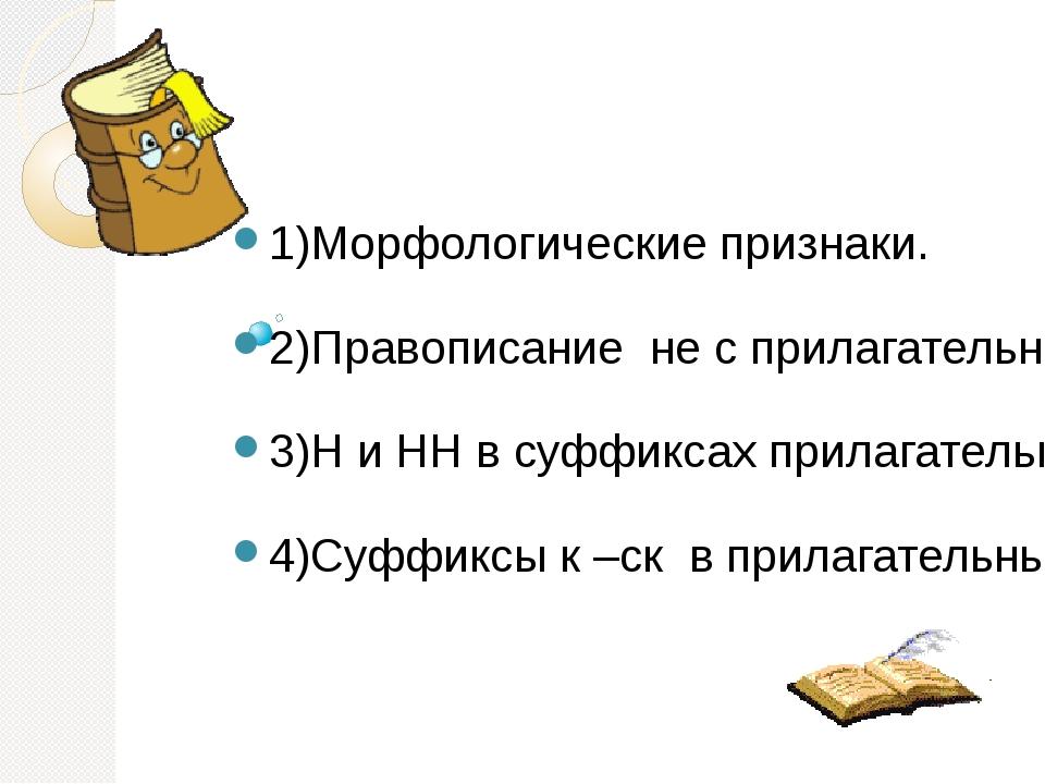 1)Морфологические признаки. 2)Правописание не с прилагательными. 3)Н и НН в...