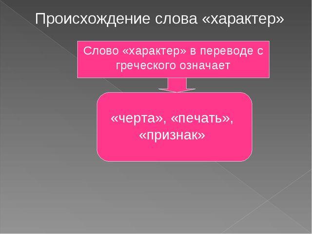 Происхождение слова «характер» Слово «характер» в переводе с греческого означ...