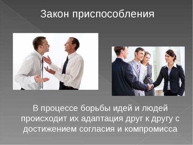Закон приспособления В процессе борьбы идей и людей происходит их адаптация д...
