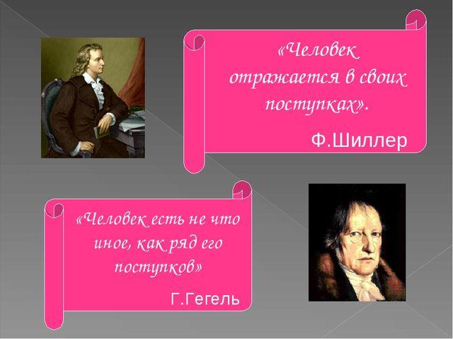 «Человек отражается в своих поступках». Ф.Шиллер «Человек есть не что иное, к...