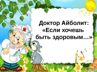 Доктор Айболит: «Если хочешь быть здоровым…»