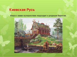 Киевская Русь Наше с вами путешествие подходит к родным берегам.