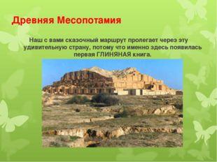 Древняя Месопотамия Наш с вами сказочный маршрут пролегает через эту удивител