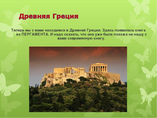Теперь мы с вами находимся в Древней Греции. Здесь появилась книга из ПЕРГАМЕ...